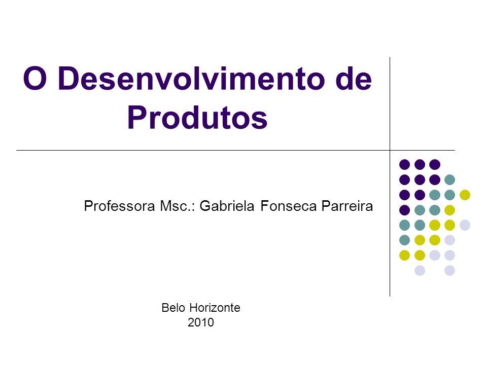 O Desenvolvimento de Produtos Professora Msc.: Gabriela Fonseca Parreira Belo Horizonte 2010
