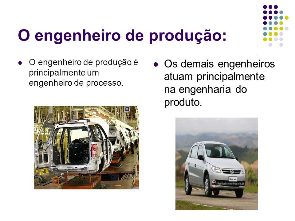 O engenheiro de produção: O engenheiro de produção é principalmente um engenheiro de processo. Os demais engenheiros atuam principalmente na engenhari