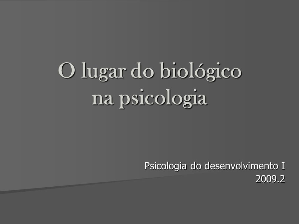 O lugar do biológico na psicologia Psicologia do desenvolvimento I 2009.2