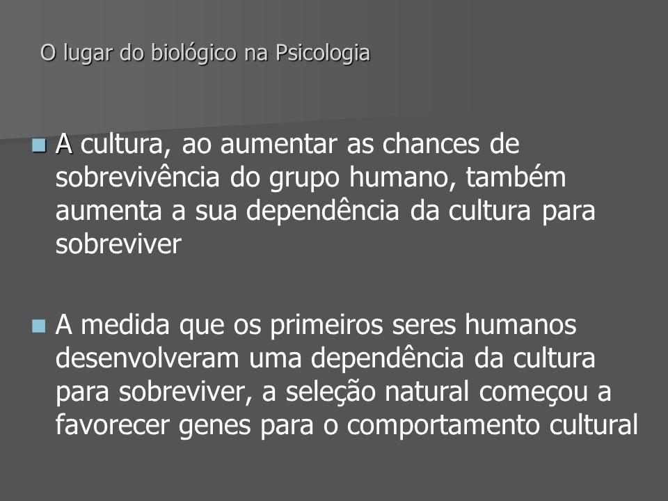 O lugar do biológico na Psicologia A A cultura, ao aumentar as chances de sobrevivência do grupo humano, também aumenta a sua dependência da cultura p