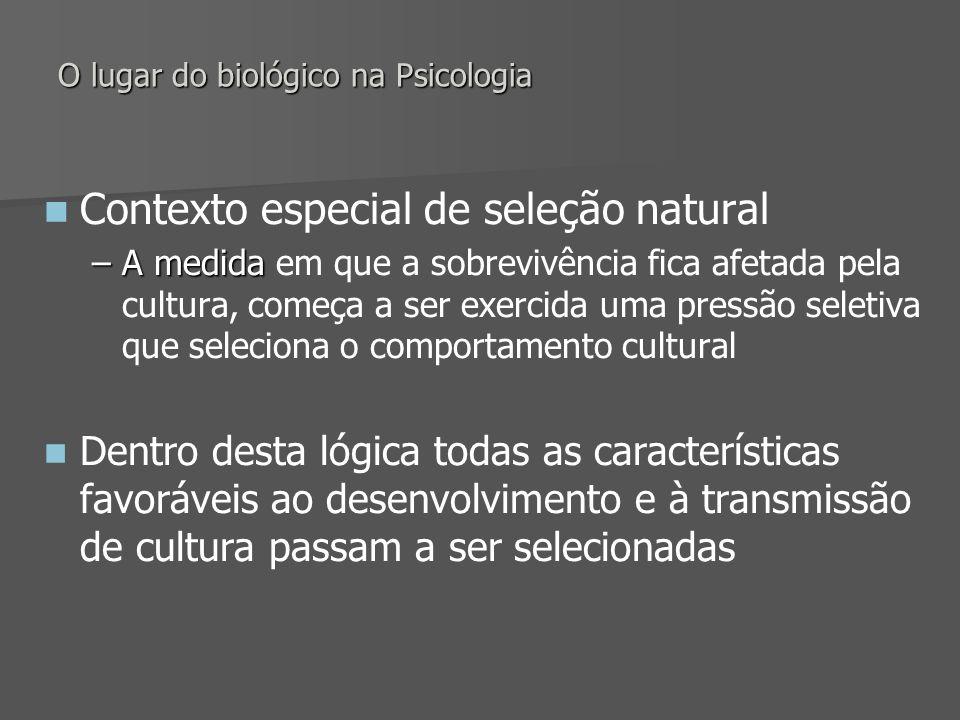 O lugar do biológico na Psicologia Contexto especial de seleção natural –A medida –A medida em que a sobrevivência fica afetada pela cultura, começa a