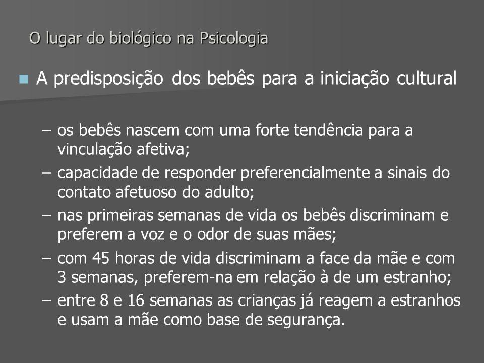O lugar do biológico na Psicologia A predisposição dos bebês para a iniciação cultural – –os bebês nascem com uma forte tendência para a vinculação af