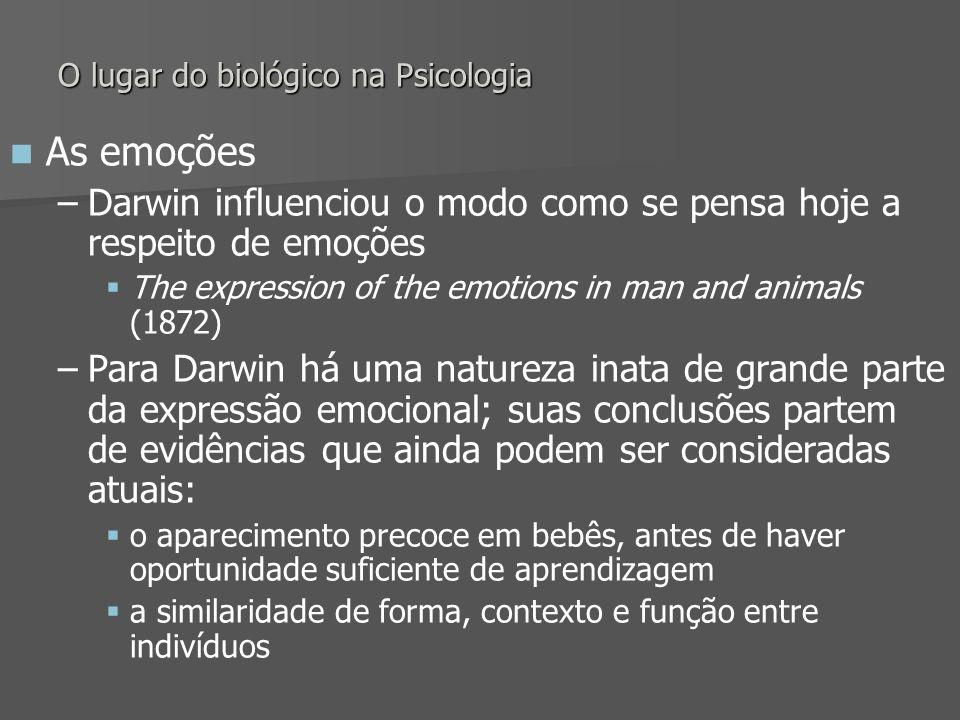 O lugar do biológico na Psicologia As emoções – –Darwin influenciou o modo como se pensa hoje a respeito de emoções The expression of the emotions in