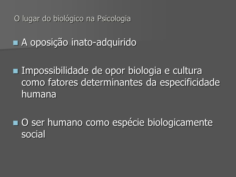 O lugar do biológico na Psicologia A oposição inato-adquirido A oposição inato-adquirido Impossibilidade de opor biologia e cultura como fatores deter