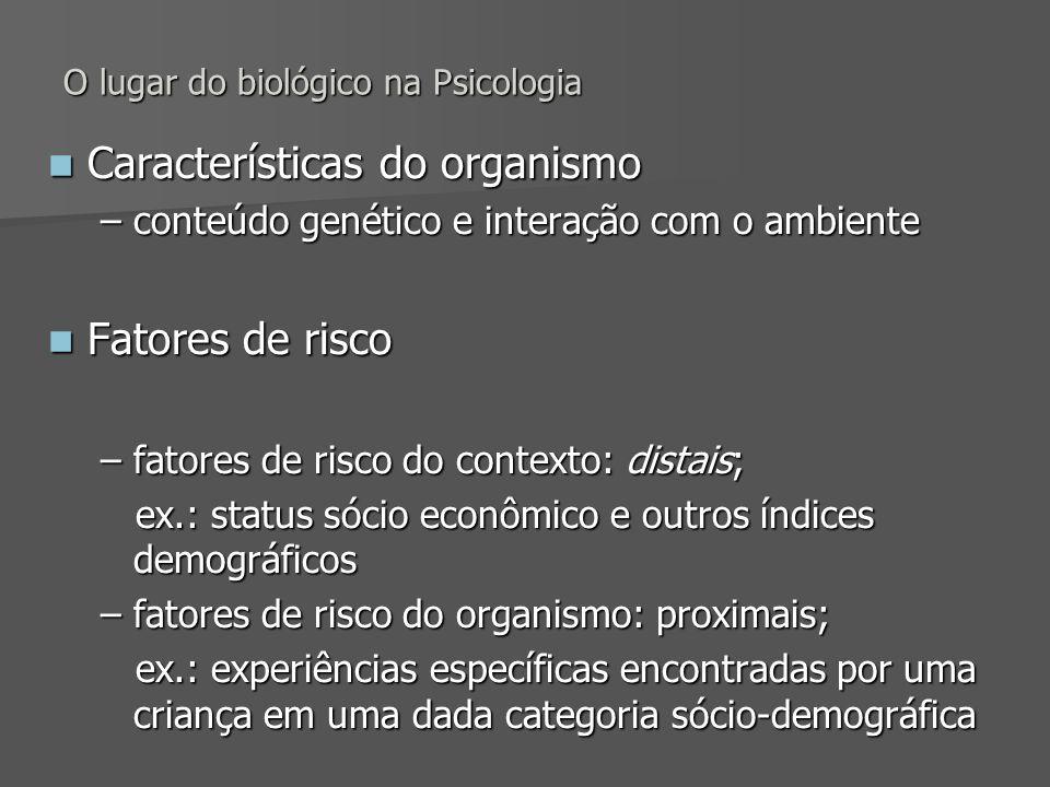 O lugar do biológico na Psicologia Características do organismo Características do organismo –conteúdo genético e interação com o ambiente Fatores de