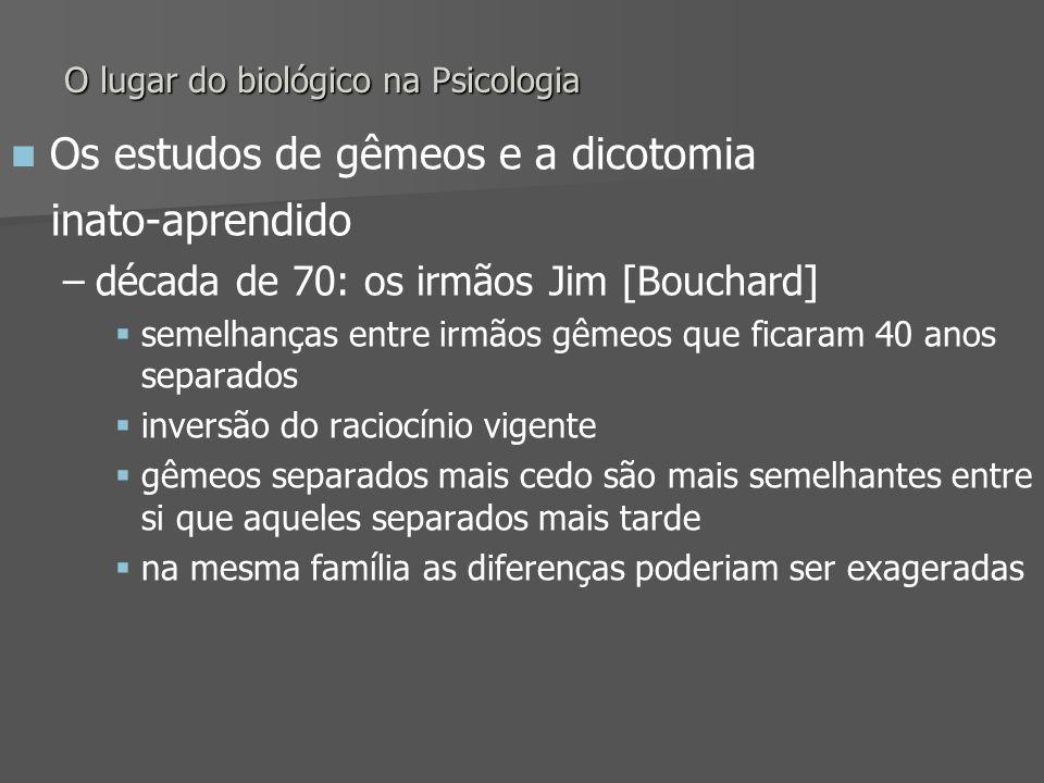 O lugar do biológico na Psicologia Os estudos de gêmeos e a dicotomia inato-aprendido – –década de 70: os irmãos Jim [Bouchard] semelhanças entre irmã