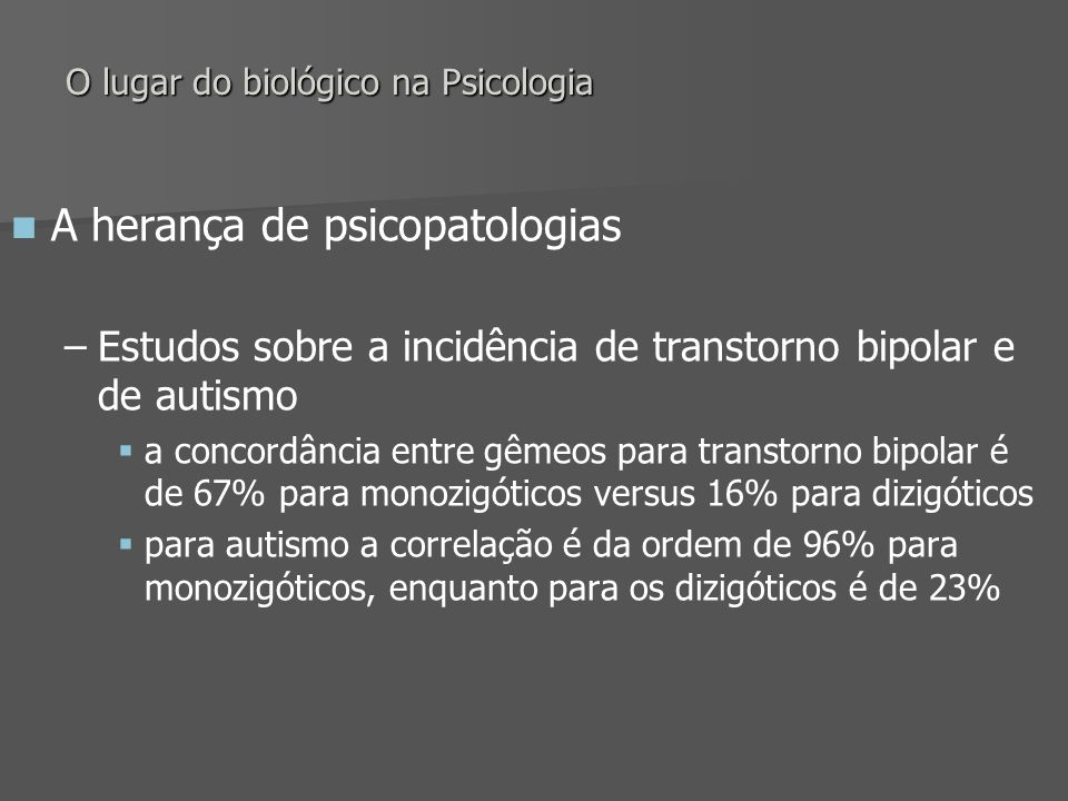 O lugar do biológico na Psicologia A herança de psicopatologias – –Estudos sobre a incidência de transtorno bipolar e de autismo a concordância entre