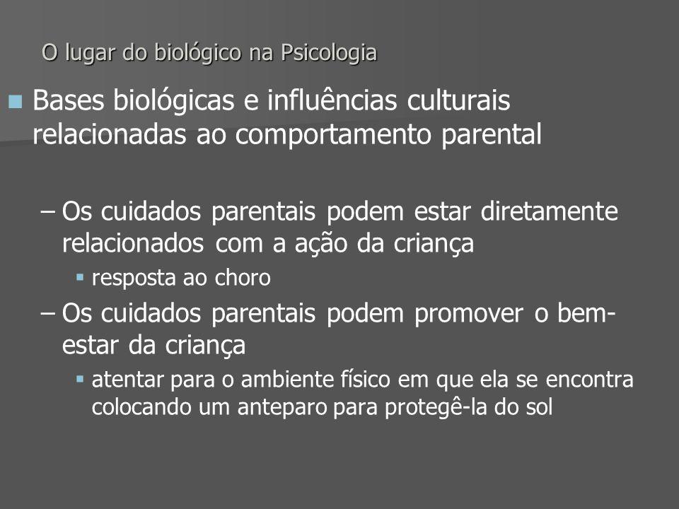 O lugar do biológico na Psicologia Bases biológicas e influências culturais relacionadas ao comportamento parental – –Os cuidados parentais podem esta