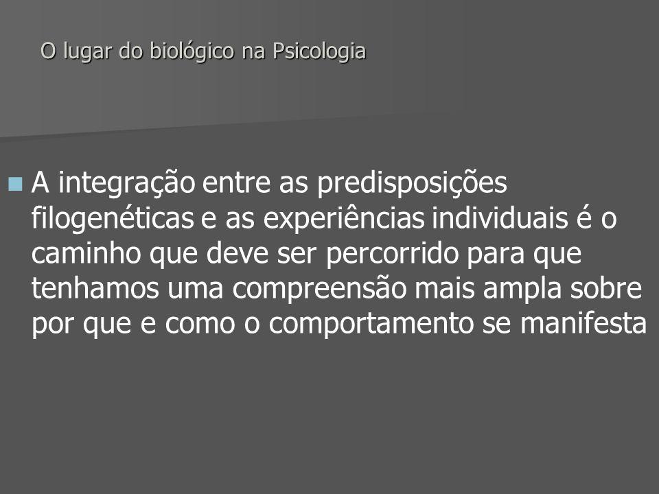 O lugar do biológico na Psicologia A integração entre as predisposições filogenéticas e as experiências individuais é o caminho que deve ser percorrid