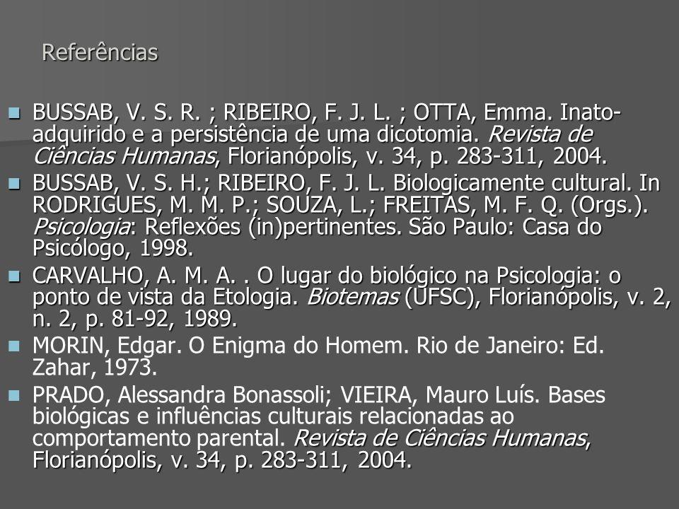 Referências BUSSAB, V. S. R. ; RIBEIRO, F. J. L. ; OTTA, Emma. Inato- adquirido e a persistência de uma dicotomia. Revista de Ciências Humanas, Floria