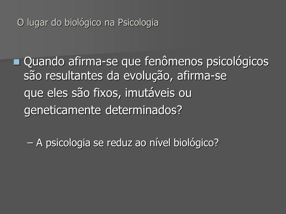 O lugar do biológico na Psicologia Quando afirma-se que fenômenos psicológicos são resultantes da evolução, afirma-se Quando afirma-se que fenômenos p