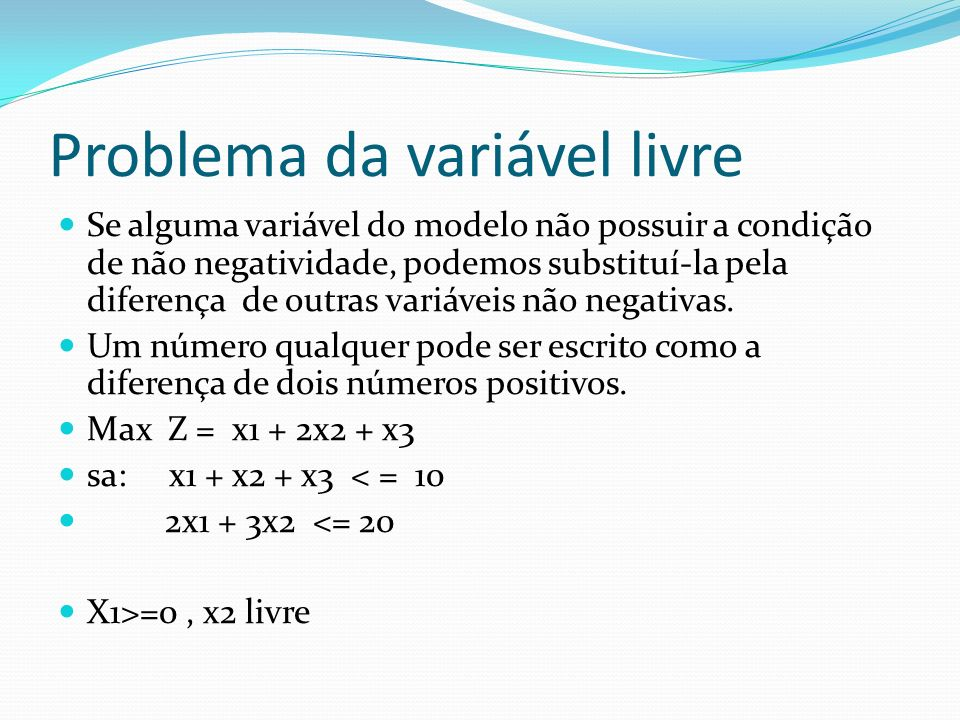 Variável livre X2 livre, logo X2 = X4 - X5 ( ambos >= 0) Substituindo no modelo anterior, temos o modelo equivalente: Max X1 + 2X4 – 2X5 + X3 sa : x1 + x4 –x5 + x3 <= 10 2x1 + 3x4 -3x5 <= 20 X1 >= 0, x4>= 0, x5>= 0, x3 >=0