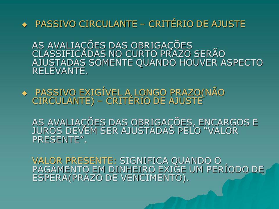 PASSIVO CIRCULANTE – CRITÉRIO DE AJUSTE PASSIVO CIRCULANTE – CRITÉRIO DE AJUSTE AS AVALIAÇÕES DAS OBRIGAÇÕES CLASSIFICADAS NO CURTO PRAZO SERÃO AJUSTA
