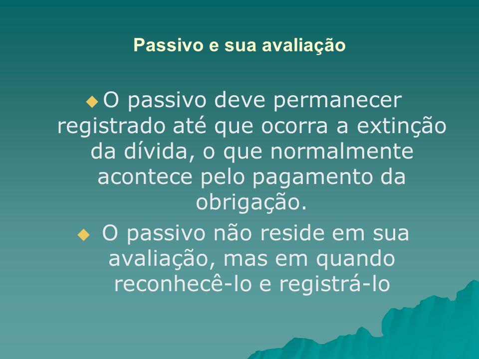 Passivo e sua avaliação O passivo deve permanecer registrado até que ocorra a extinção da dívida, o que normalmente acontece pelo pagamento da obrigaç