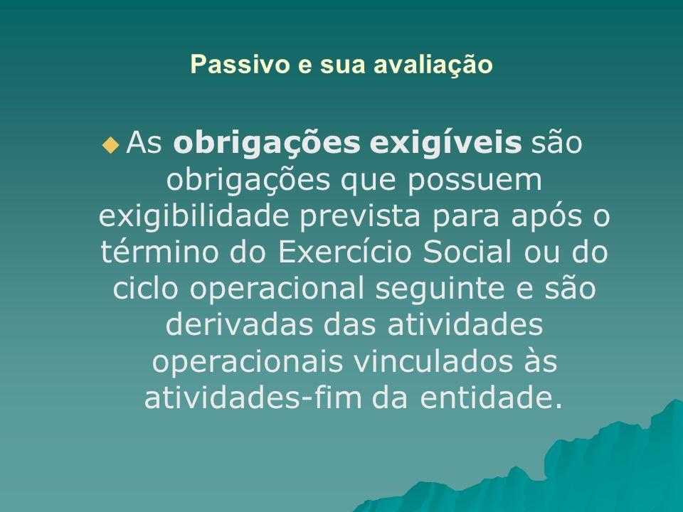Passivo e sua avaliação As obrigações exigíveis são obrigações que possuem exigibilidade prevista para após o término do Exercício Social ou do ciclo