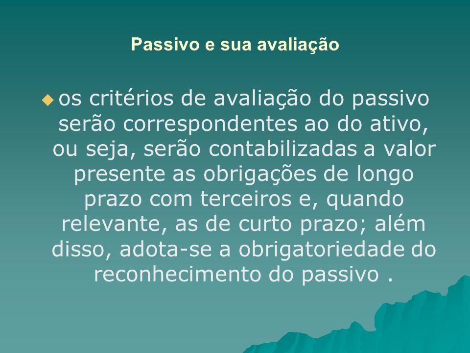 Passivo e sua avaliação os critérios de avaliação do passivo serão correspondentes ao do ativo, ou seja, serão contabilizadas a valor presente as obri