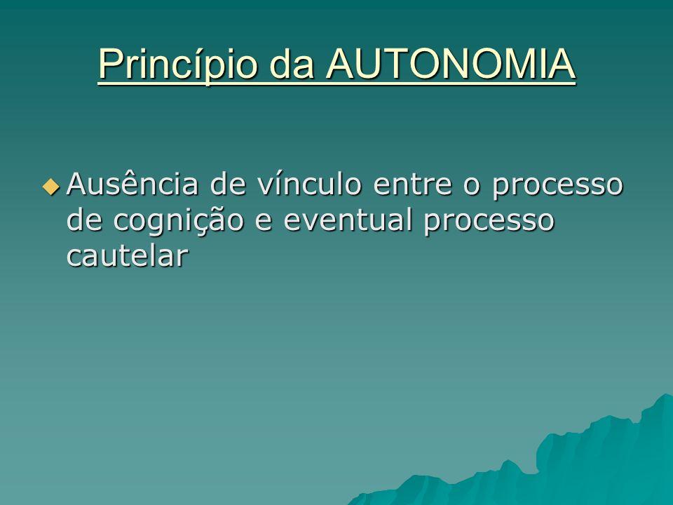 Princípio da AUTONOMIA Ausência de vínculo entre o processo de cognição e eventual processo cautelar Ausência de vínculo entre o processo de cognição