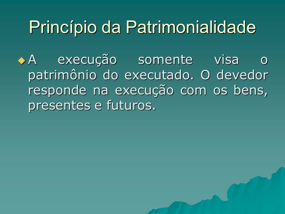 Princípio da Patrimonialidade A execução somente visa o patrimônio do executado. O devedor responde na execução com os bens, presentes e futuros. A ex