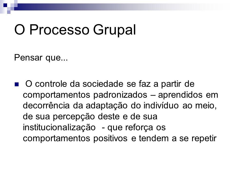 O Processo Grupal Pensar que... O controle da sociedade se faz a partir de comportamentos padronizados – aprendidos em decorrência da adaptação do ind