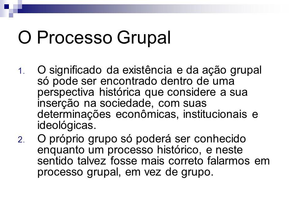O Processo Grupal 1. O significado da existência e da ação grupal só pode ser encontrado dentro de uma perspectiva histórica que considere a sua inser