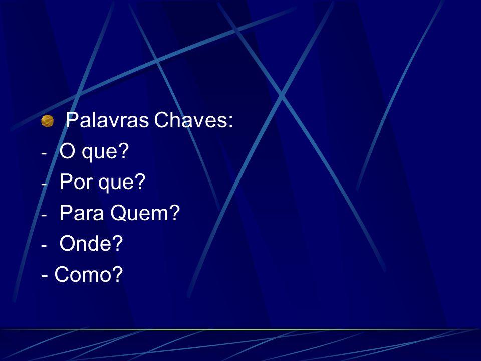 Palavras Chaves: - O que? - Por que? - Para Quem? - Onde? - Como?