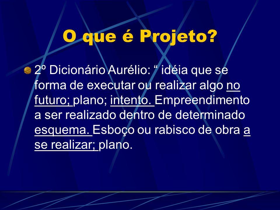 O que é Projeto? 2º Dicionário Aurélio: idéia que se forma de executar ou realizar algo no futuro; plano; intento. Empreendimento a ser realizado dent