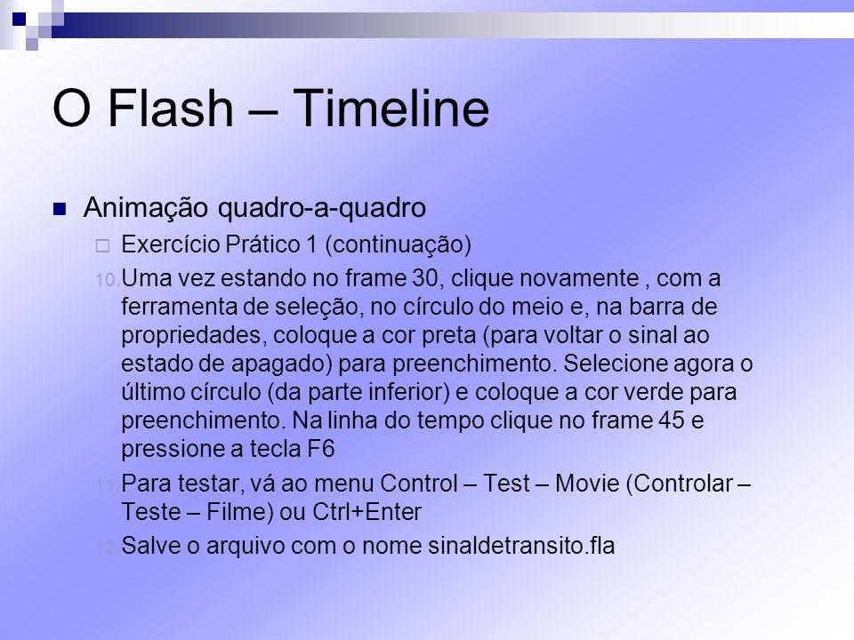 O Flash – Timeline Animação quadro-a-quadro Exercício Prático 1 (continuação) 10. Uma vez estando no frame 30, clique novamente, com a ferramenta de s