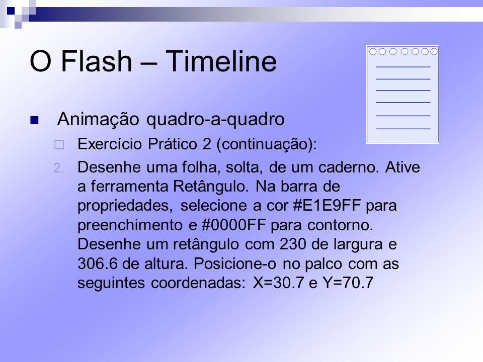 O Flash – Timeline Animação quadro-a-quadro Exercício Prático 2 (continuação): 2. Desenhe uma folha, solta, de um caderno. Ative a ferramenta Retângul