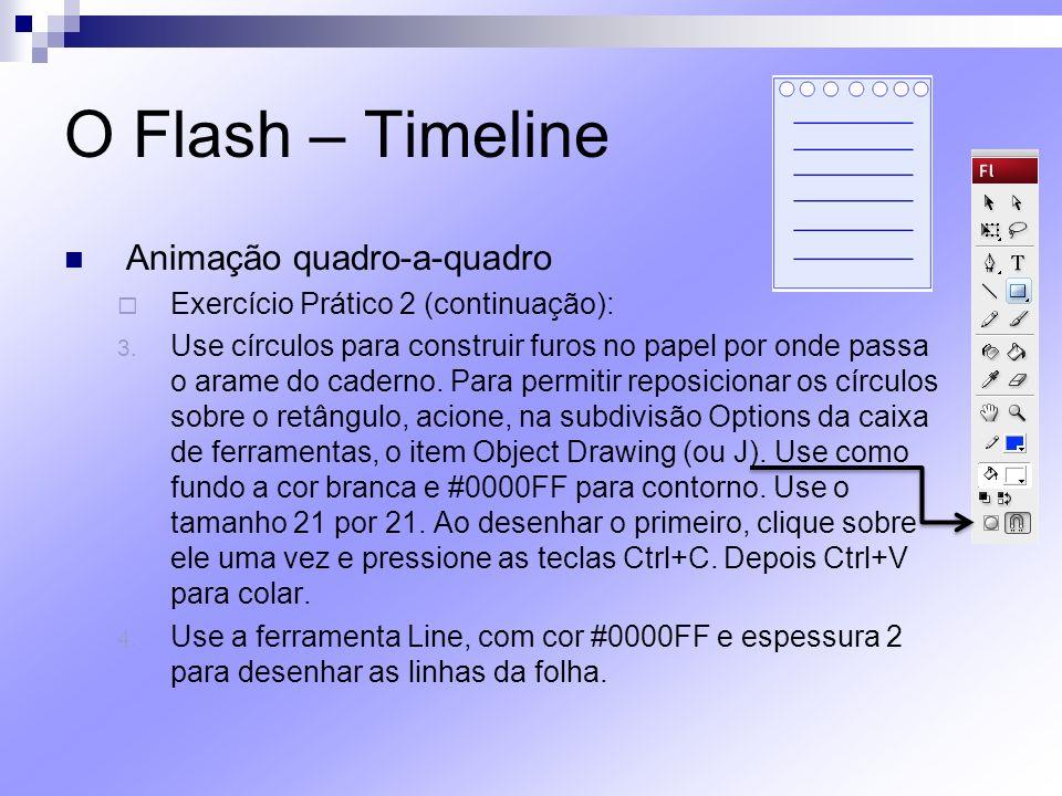 O Flash – Timeline Animação quadro-a-quadro Exercício Prático 2 (continuação): 3. Use círculos para construir furos no papel por onde passa o arame do