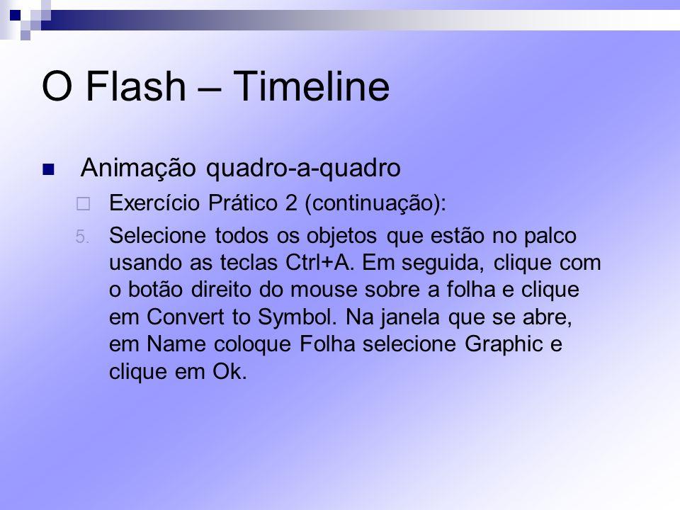 O Flash – Timeline Animação quadro-a-quadro Exercício Prático 2 (continuação): 5. Selecione todos os objetos que estão no palco usando as teclas Ctrl+