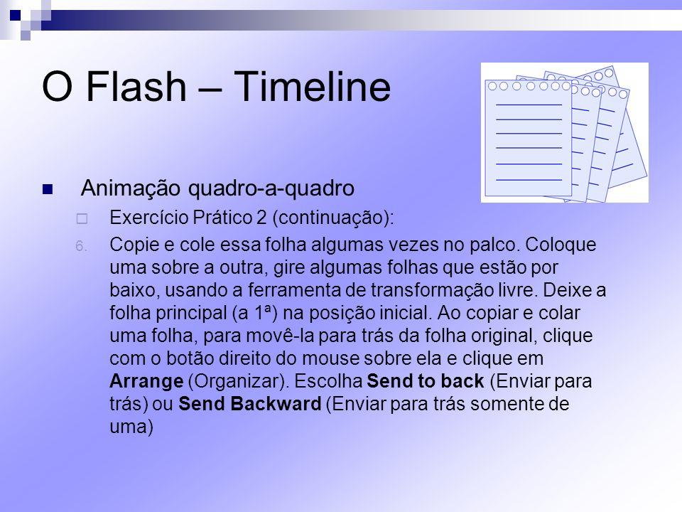 O Flash – Timeline Animação quadro-a-quadro Exercício Prático 2 (continuação): 6. Copie e cole essa folha algumas vezes no palco. Coloque uma sobre a