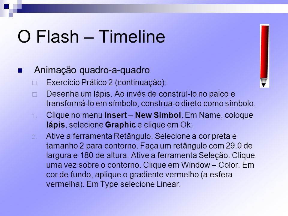 O Flash – Timeline Animação quadro-a-quadro Exercício Prático 2 (continuação): Desenhe um lápis. Ao invés de construí-lo no palco e transformá-lo em s