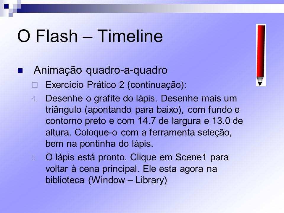 O Flash – Timeline Animação quadro-a-quadro Exercício Prático 2 (continuação): 4. Desenhe o grafite do lápis. Desenhe mais um triângulo (apontando par