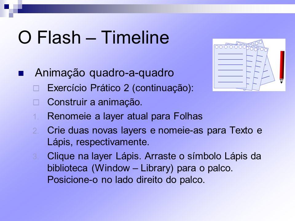 O Flash – Timeline Animação quadro-a-quadro Exercício Prático 2 (continuação): Construir a animação. 1. Renomeie a layer atual para Folhas 2. Crie dua