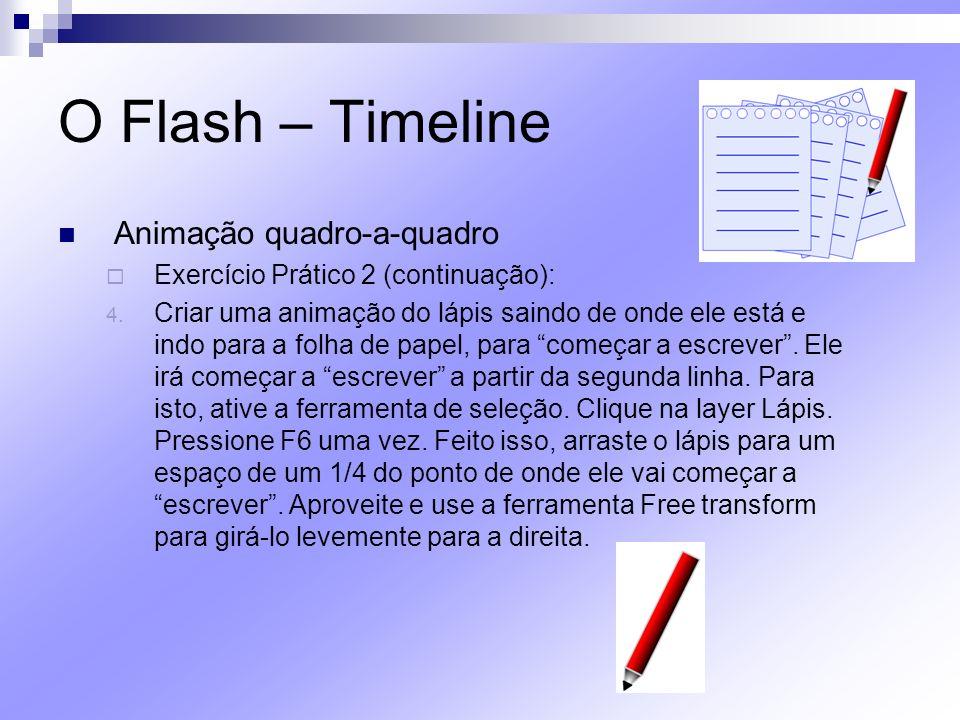 O Flash – Timeline Animação quadro-a-quadro Exercício Prático 2 (continuação): 4. Criar uma animação do lápis saindo de onde ele está e indo para a fo