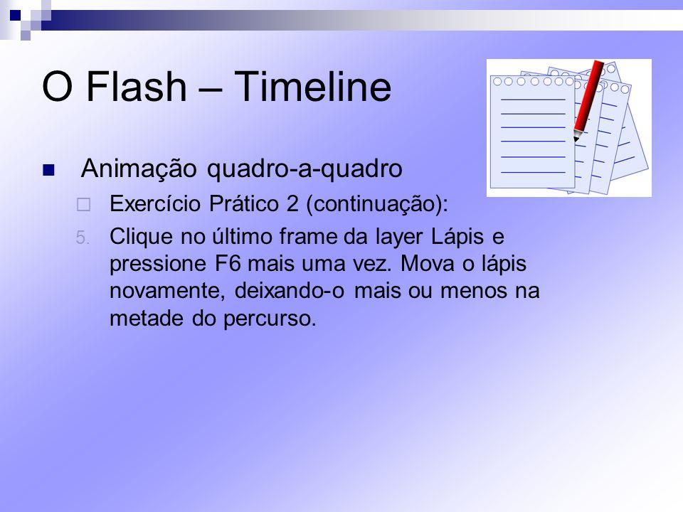 O Flash – Timeline Animação quadro-a-quadro Exercício Prático 2 (continuação): 5. Clique no último frame da layer Lápis e pressione F6 mais uma vez. M