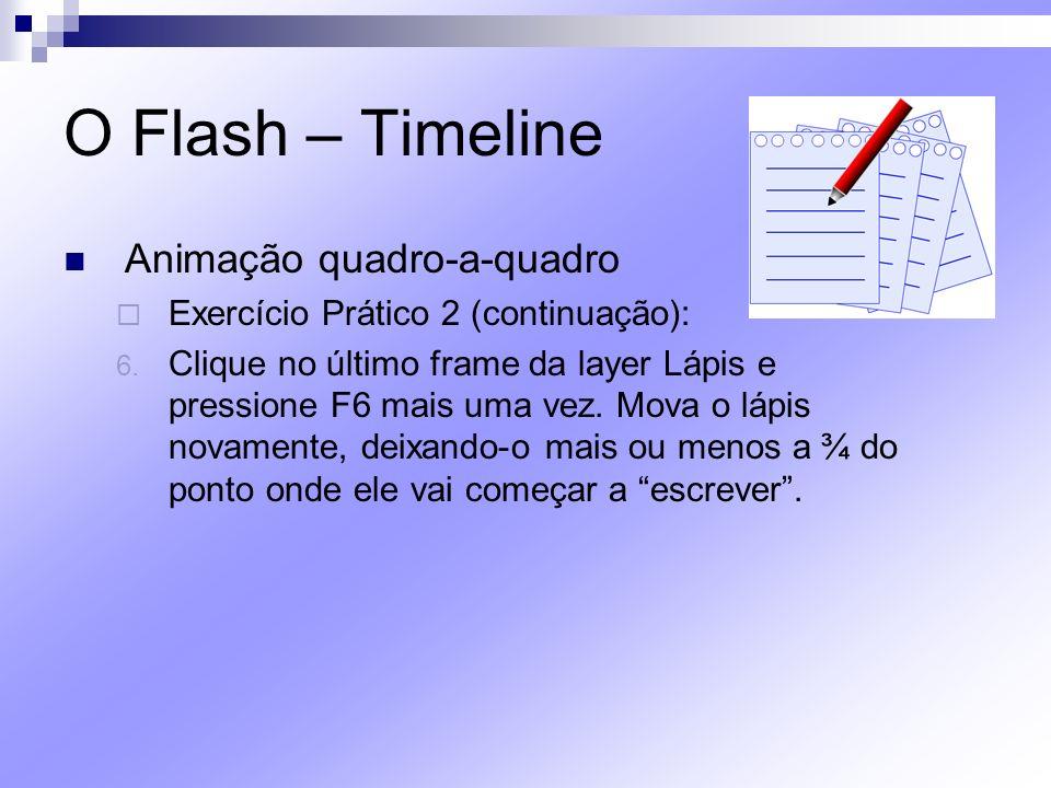 O Flash – Timeline Animação quadro-a-quadro Exercício Prático 2 (continuação): 6. Clique no último frame da layer Lápis e pressione F6 mais uma vez. M