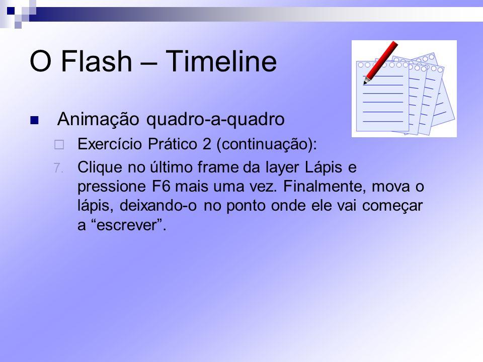 O Flash – Timeline Animação quadro-a-quadro Exercício Prático 2 (continuação): 7. Clique no último frame da layer Lápis e pressione F6 mais uma vez. F