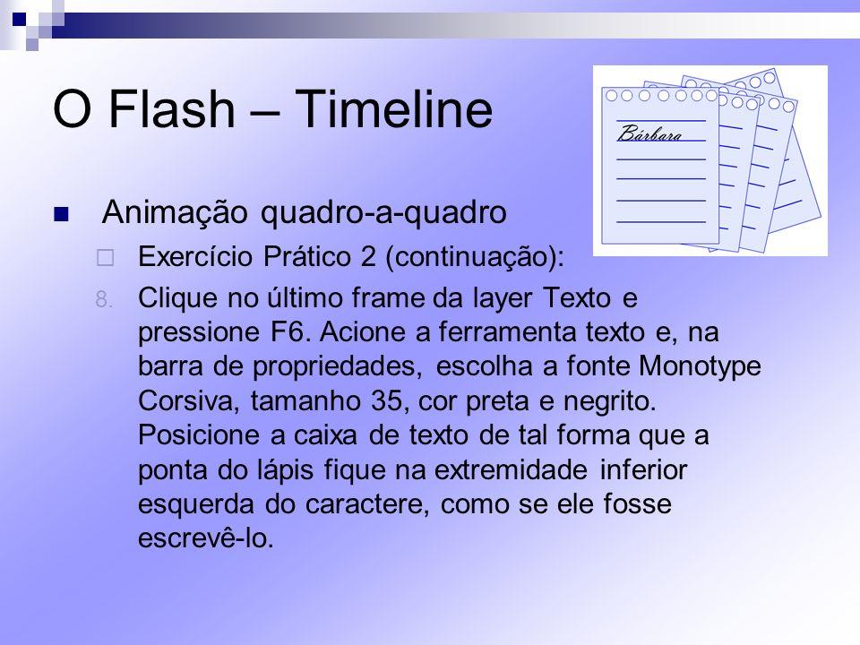 O Flash – Timeline Animação quadro-a-quadro Exercício Prático 2 (continuação): 8. Clique no último frame da layer Texto e pressione F6. Acione a ferra