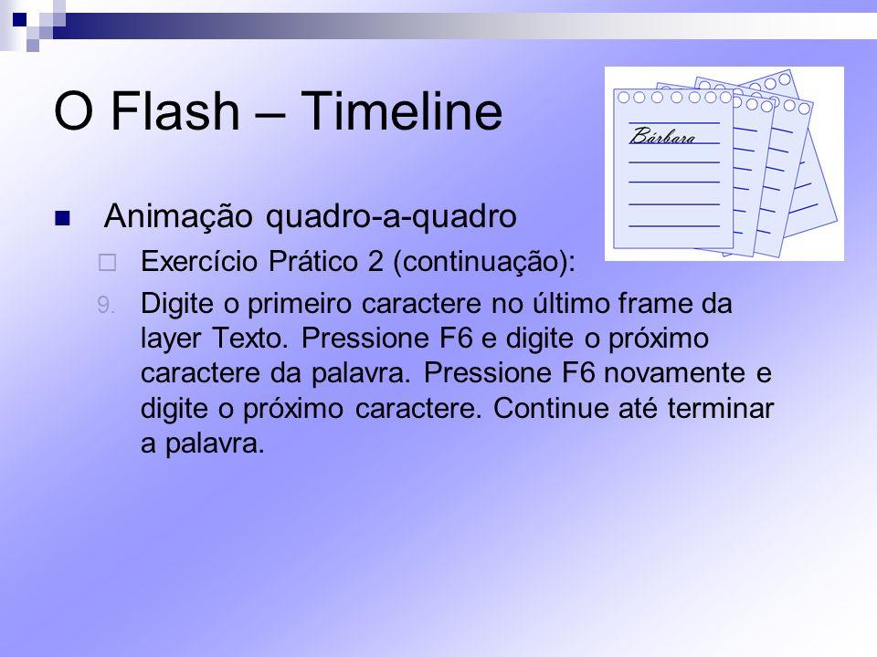 O Flash – Timeline Animação quadro-a-quadro Exercício Prático 2 (continuação): 9. Digite o primeiro caractere no último frame da layer Texto. Pression