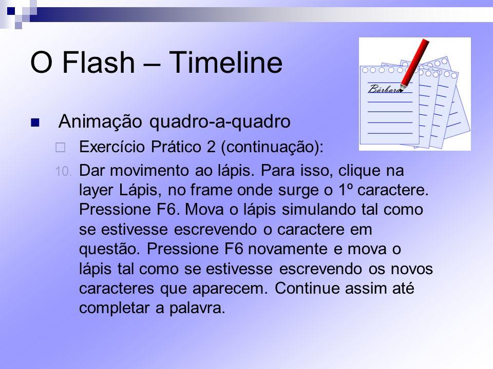 O Flash – Timeline Animação quadro-a-quadro Exercício Prático 2 (continuação): 10. Dar movimento ao lápis. Para isso, clique na layer Lápis, no frame