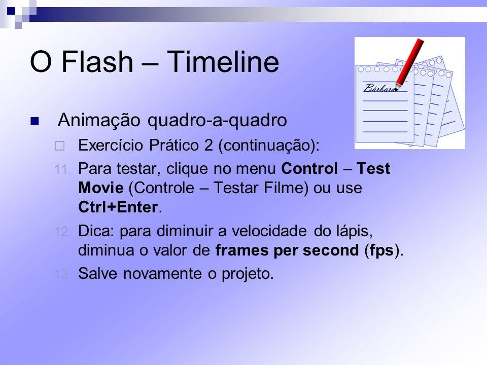 O Flash – Timeline Animação quadro-a-quadro Exercício Prático 2 (continuação): 11. Para testar, clique no menu Control – Test Movie (Controle – Testar