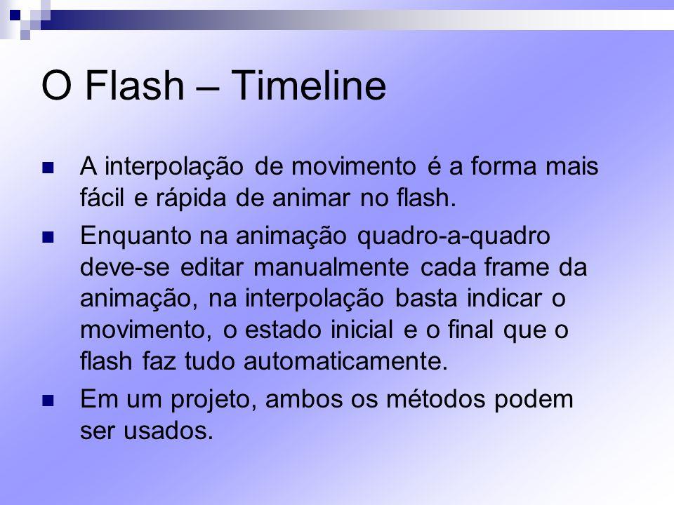 O Flash – Timeline A interpolação de movimento é a forma mais fácil e rápida de animar no flash. Enquanto na animação quadro-a-quadro deve-se editar m