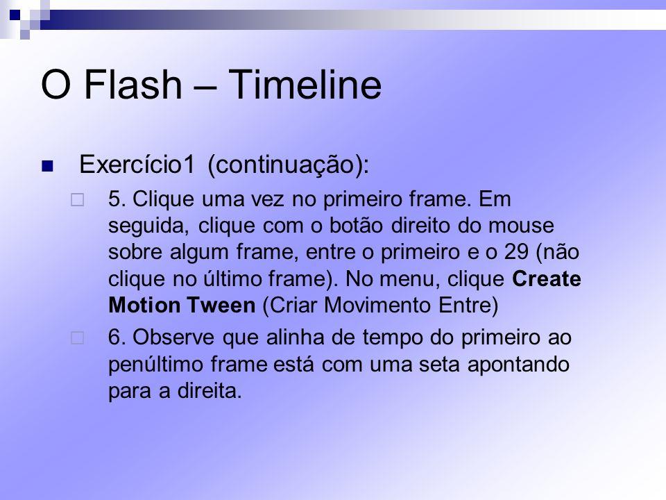 O Flash – Timeline Exercício1 (continuação): 5. Clique uma vez no primeiro frame. Em seguida, clique com o botão direito do mouse sobre algum frame, e