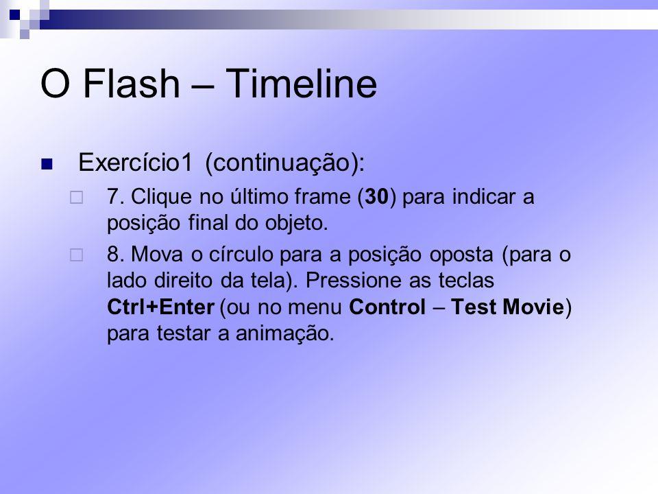 O Flash – Timeline Exercício1 (continuação): 7. Clique no último frame (30) para indicar a posição final do objeto. 8. Mova o círculo para a posição o
