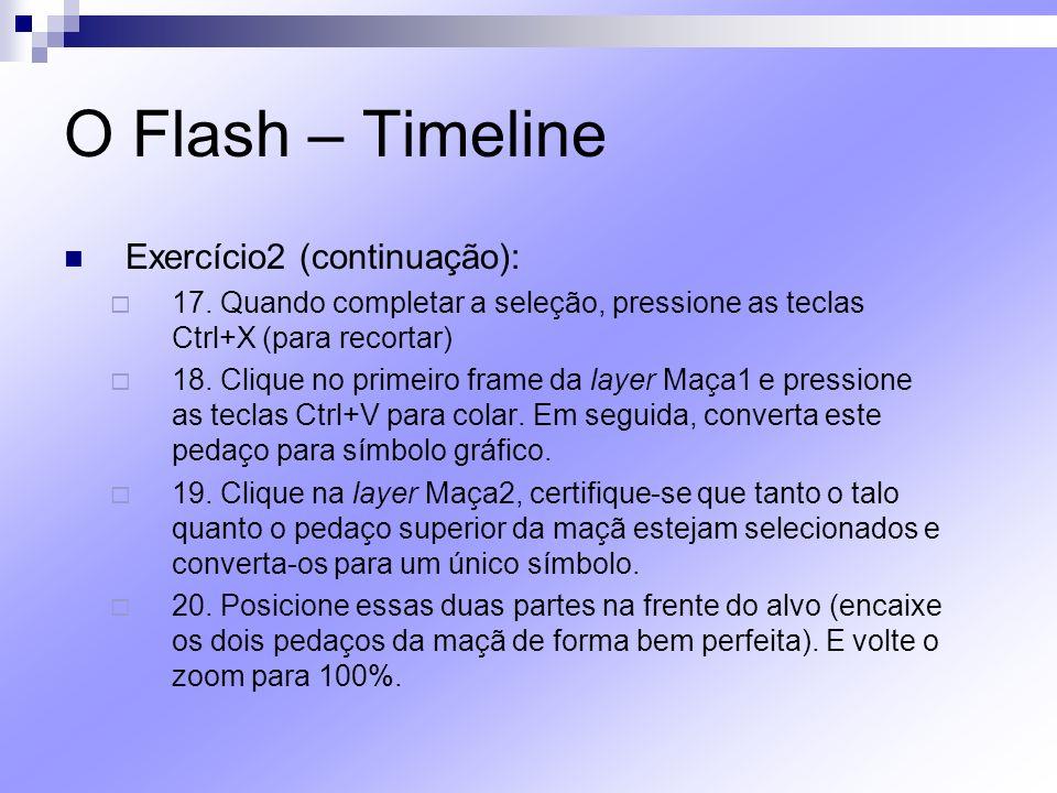 O Flash – Timeline Exercício2 (continuação): 17. Quando completar a seleção, pressione as teclas Ctrl+X (para recortar) 18. Clique no primeiro frame d