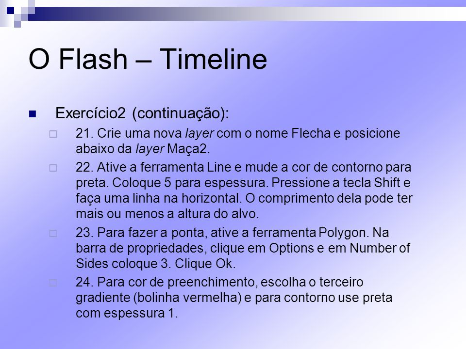 O Flash – Timeline Exercício2 (continuação): 21. Crie uma nova layer com o nome Flecha e posicione abaixo da layer Maça2. 22. Ative a ferramenta Line