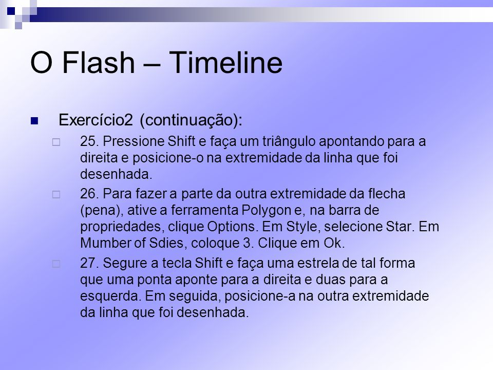 O Flash – Timeline Exercício2 (continuação): 25. Pressione Shift e faça um triângulo apontando para a direita e posicione-o na extremidade da linha qu