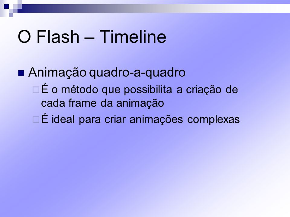 O Flash – Timeline Animação quadro-a-quadro É o método que possibilita a criação de cada frame da animação É ideal para criar animações complexas