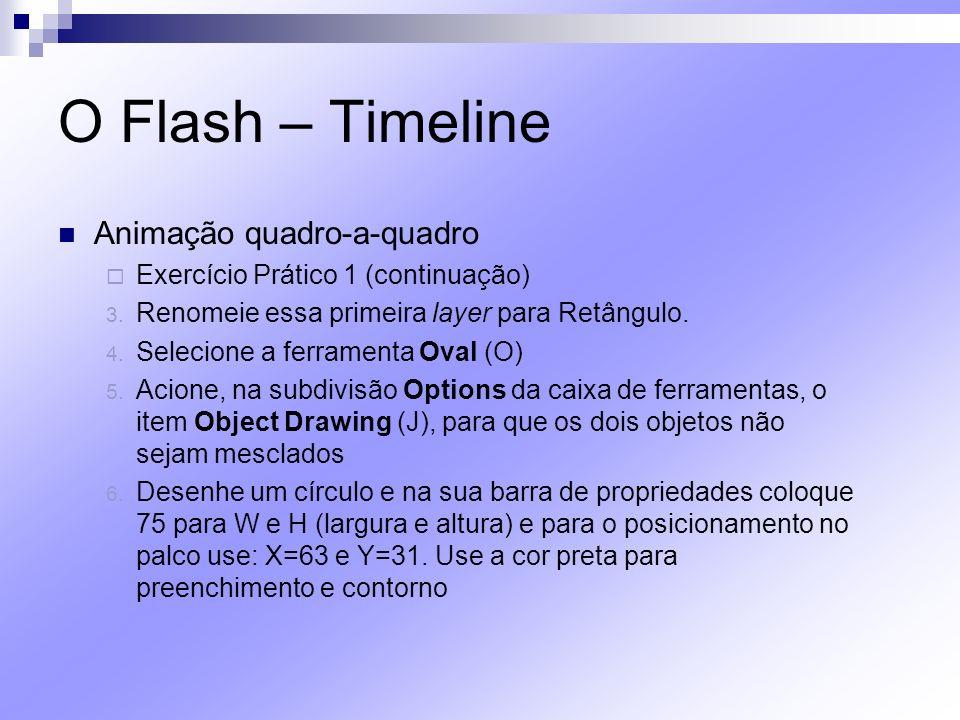 O Flash – Timeline Animação quadro-a-quadro Exercício Prático 1 (continuação) 3. Renomeie essa primeira layer para Retângulo. 4. Selecione a ferrament